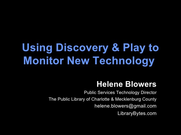 Using Discovery & Play to Monitor New Technology   Helene Blowers Public Services Technology Director The Public Library o...