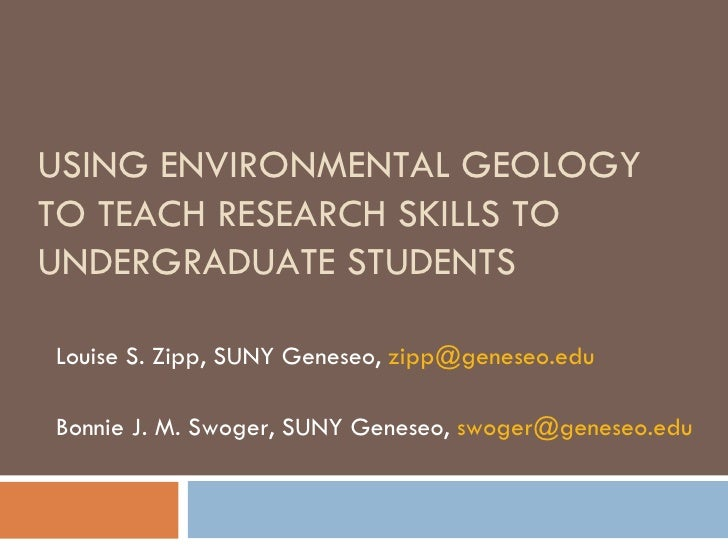 USING ENVIRONMENTAL GEOLOGY TO TEACH RESEARCH SKILLS TO UNDERGRADUATE STUDENTS Louise S. Zipp, SUNY Geneseo,  [email_addre...