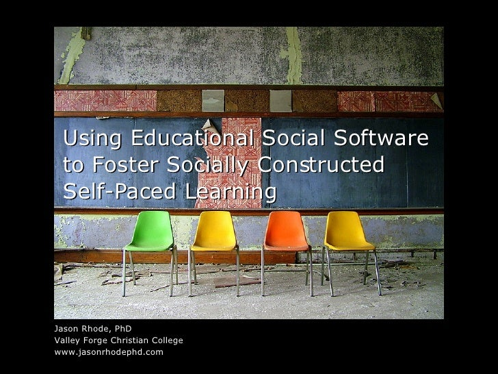 Using Educational Social Software to Foster Socially Constructed Self-Paced Learning <ul><li>Jason Rhode, PhD </li></ul><u...