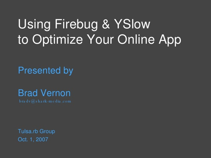 Using Firebug & YSlow  to Optimize Your Online App Presented by Brad Vernon  bradv@shark-media.com Tulsa.rb Group  Oct. 1,...
