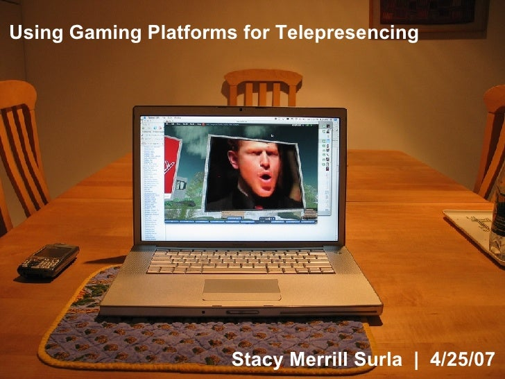 Stacy Merrill Surla  |  4/25/07 Using Gaming Platforms for Telepresencing