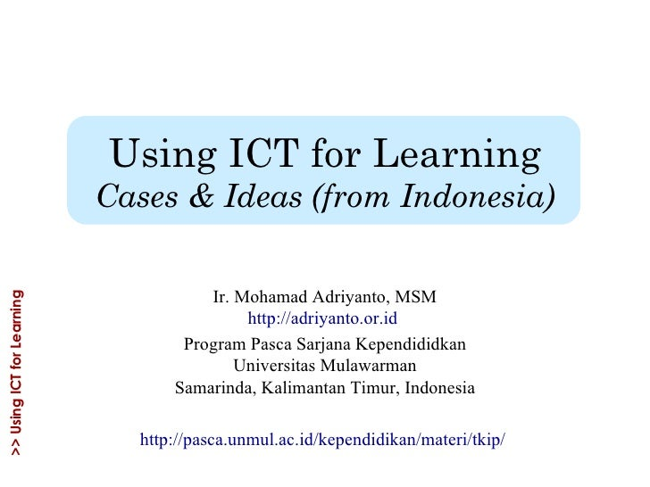 Using ICT for Learning Cases & Ideas (from Indonesia) Ir. Mohamad Adriyanto, MSM http://adriyanto.or.id   Program Pasca Sa...