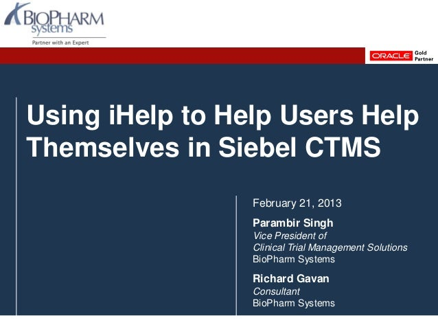 Using iHelp to Help Users HelpThemselves in Siebel CTMSFebruary 21, 2013Parambir SinghVice President ofClinical Trial Mana...