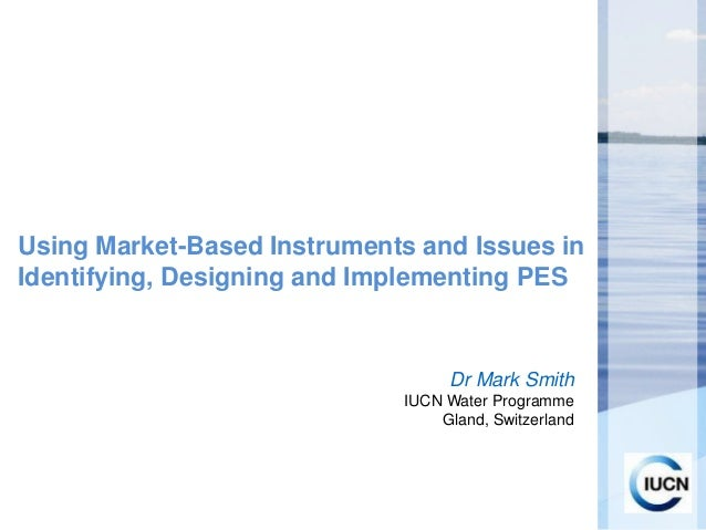 Using Market-Based Instruments and Issues in Identifying, Designing and Implementing PES  Dr Mark Smith IUCN Water Program...