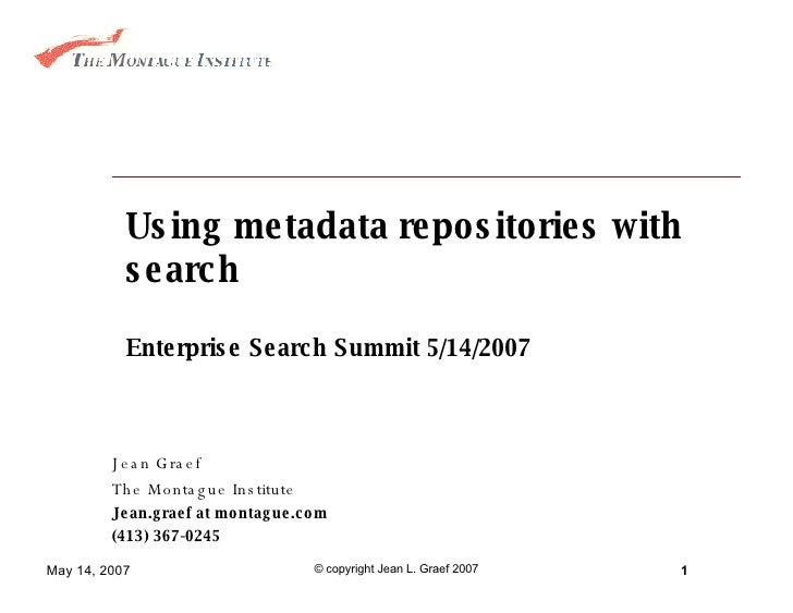 Using metadata repositories with search Enterprise Search Summit 5/14/2007 Jean Graef The Montague Institute Jean.graef at...