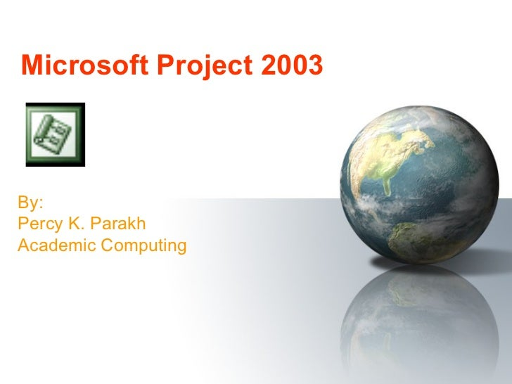 Microsoft Project 2003 By: Percy K. Parakh Academic Computing