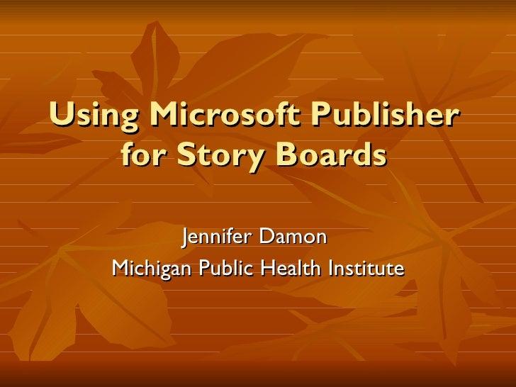Using Microsoft Publisher for Story Boards Jennifer Damon  Michigan Public Health Institute