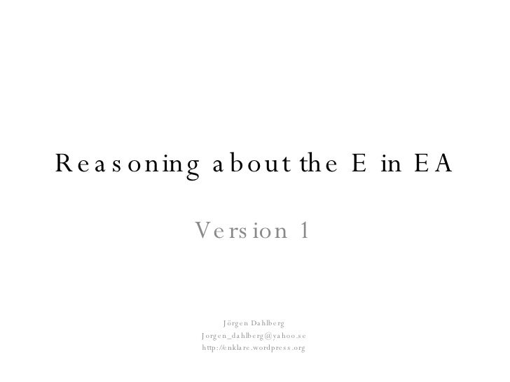Reasoning about the E in EA Version 1 Jörgen Dahlberg [email_address] http://enklare.wordpress.org
