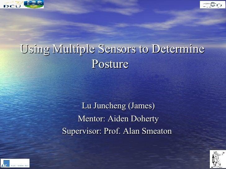 Using Multiple Sensors to Determine Posture  <ul><li>Lu Juncheng (James) </li></ul><ul><li>Mentor:  Aiden Doherty </li></u...