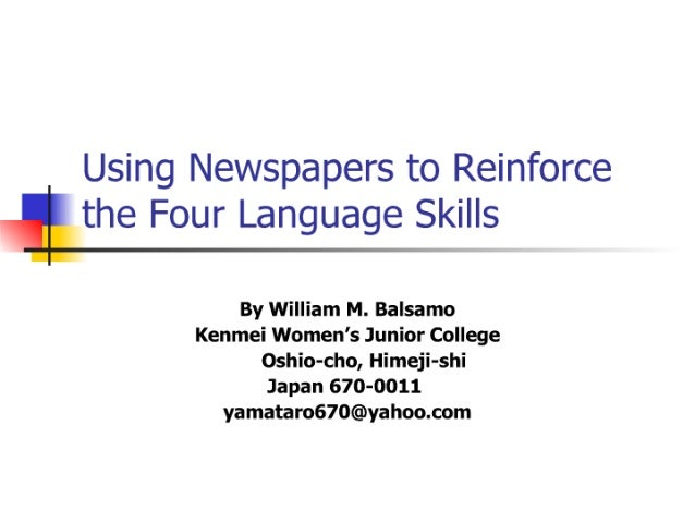 Using Newspapers to Reinforce  ' the Four Language Skills  By William M.  Balsamo Kenmei Women's Junior College Oshio-cho,...