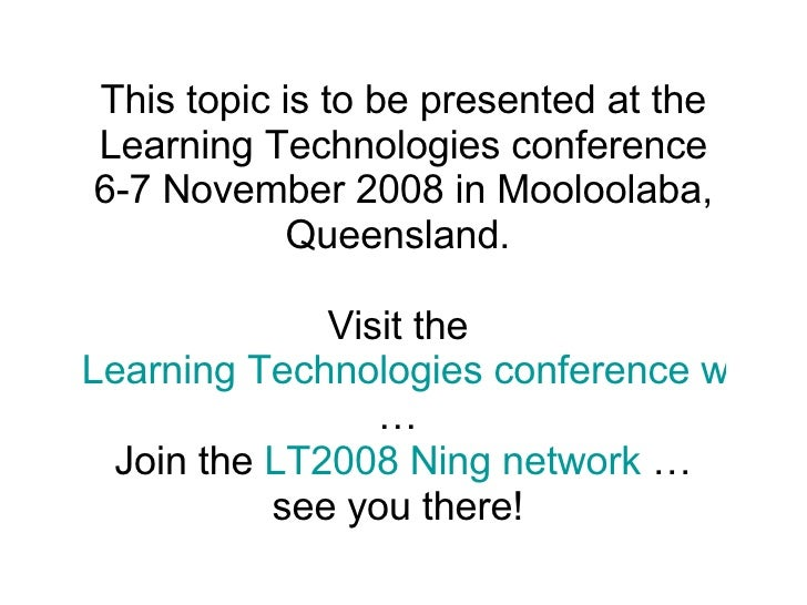 This topic is to be presented at the Learning Technologies conference 6-7 November 2008 in Mooloolaba, Queensland.  Visit ...