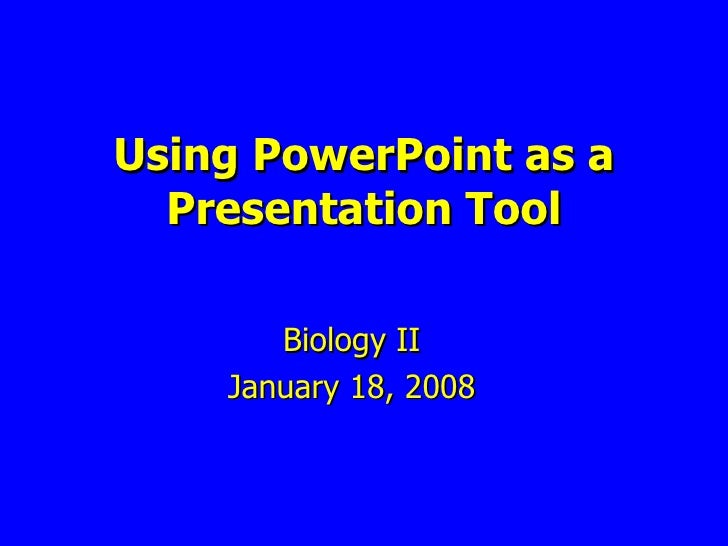 Biology II January 18, 2008 Using PowerPoint as a Presentation Tool