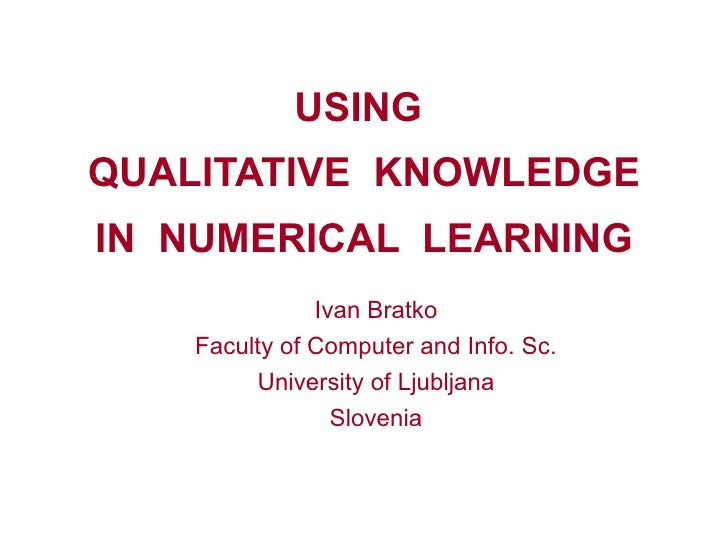 USING  QUALITATIVE  KNOWLEDGE IN  NUMERICAL  LEARNING Ivan Bratko Faculty of Computer and Info. Sc. University of Ljubljan...