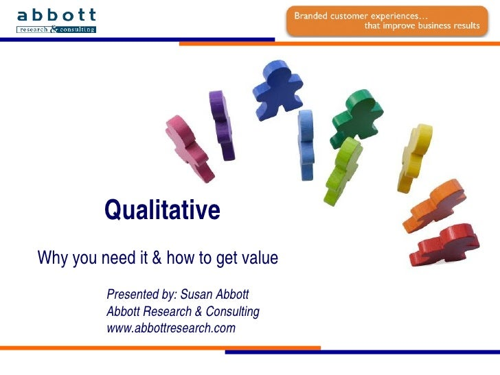 Qualitative  Why you need it & how to get value Presented by: Susan Abbott Abbott Research & Consulting www.abbottresearch...