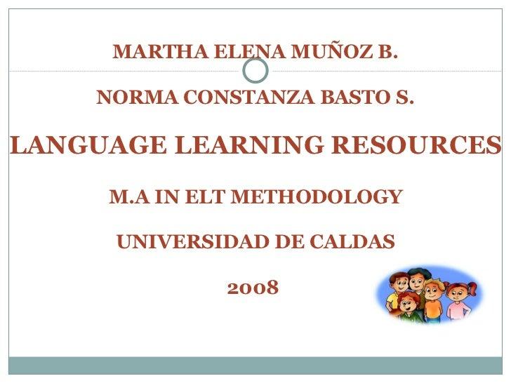 MARTHA ELENA MUÑOZ B. NORMA CONSTANZA BASTO S. LANGUAGE LEARNING RESOURCES M.A IN ELT METHODOLOGY UNIVERSIDAD DE CALDAS 20...