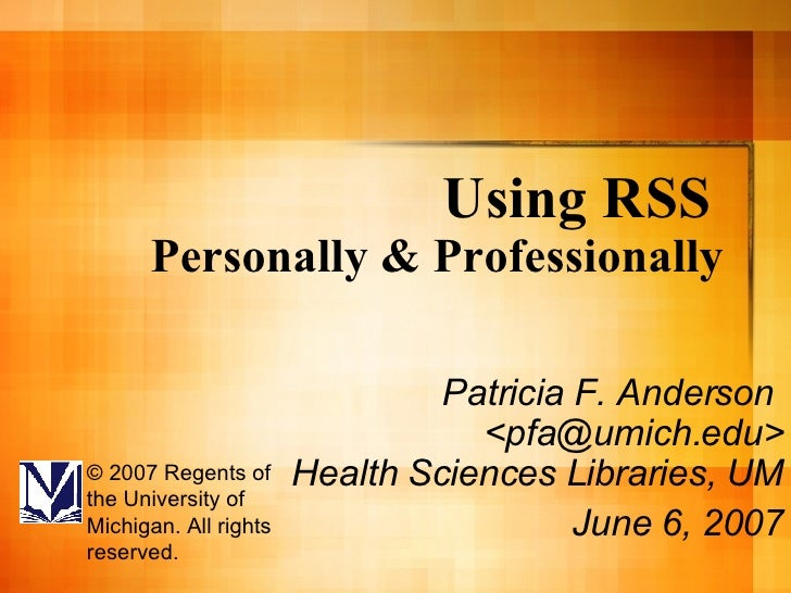 Using RSS   Personally & Professionally Patricia F. Anderson  <pfa@umich.edu> Health Sciences Libraries, UM  June 6, 2007 ...