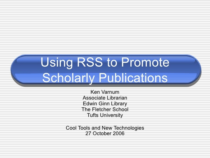Using RSS to Promote Scholarly Publications Ken Varnum Associate Librarian Edwin Ginn Library The Fletcher School Tufts Un...