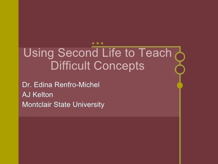 Using Second Life to Teach Difficult Concepts <ul><li>Dr. Edina Renfro-Michel </li></ul><ul><li>AJ Kelton </li></ul><ul><l...