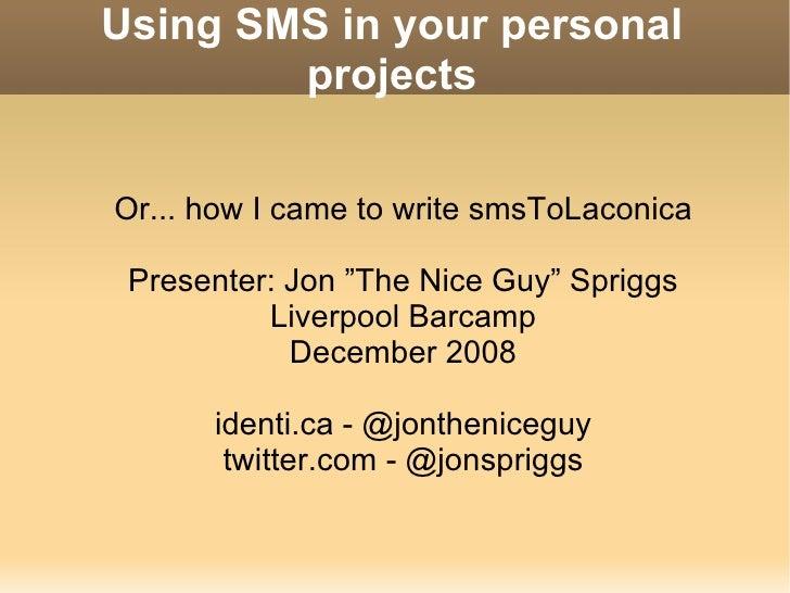 Using SMS in your personal projects <ul><ul><li>Or... how I came to write smsToLaconica </li></ul></ul><ul><ul><li>Present...