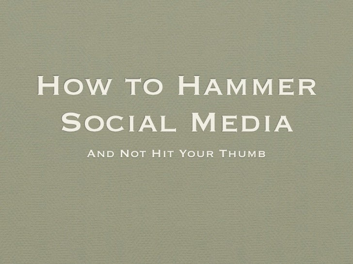 How to Hammer  Social Media   And Not Hit Your Thumb