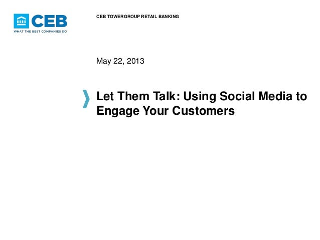 CEB TOWERGROUP RETAIL BANKING  May 22, 2013  Let Them Talk: Using Social Media to Engage Your Customers