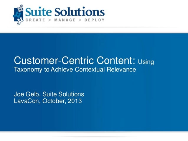 Customer-Centric Content: Using Taxonomy to Achieve Contextual Relevance  Joe Gelb, Suite Solutions LavaCon, October, 2013