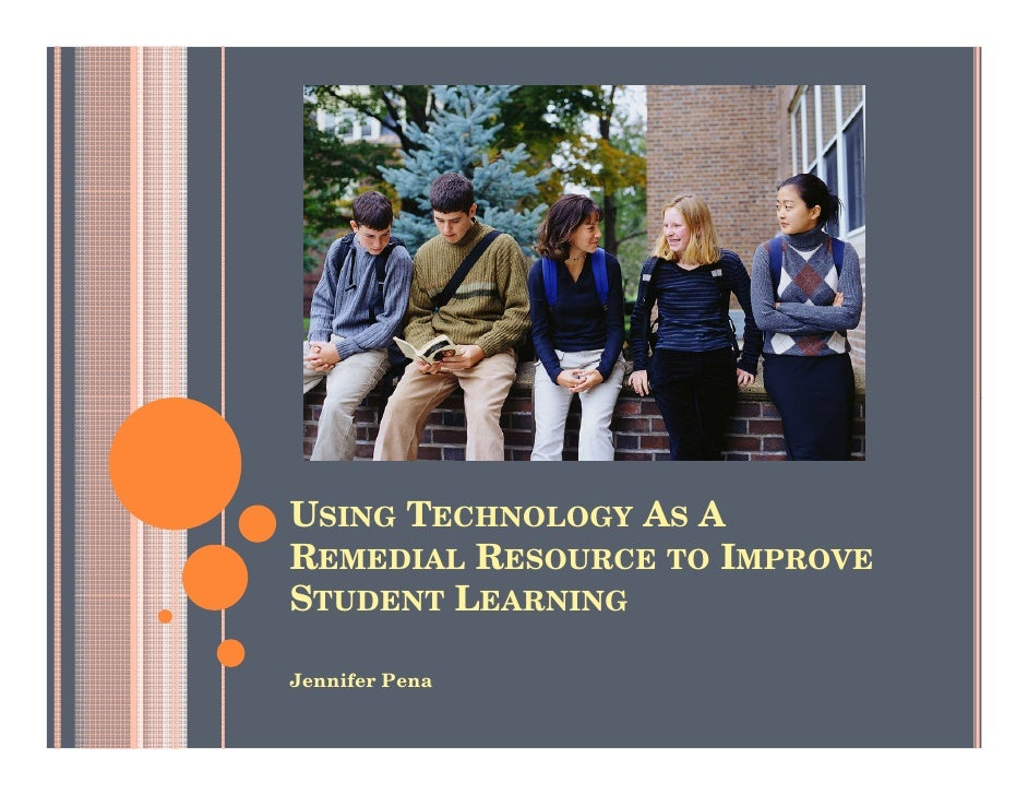 USING TECHNOLOGY AS A REMEDIAL RESOURCE TO IMPROVE STUDENT LEARNING  Jennifer Pena