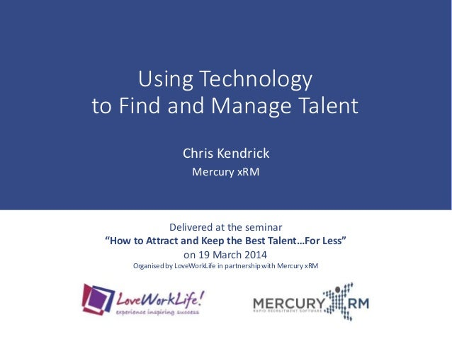 """Using Technology to Find and Manage Talent Chris Kendrick Mercury xRM Delivered at the seminar """"How to Attract and Keep th..."""