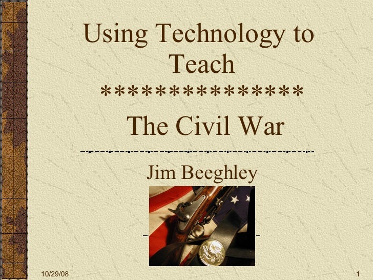 Using Technology to  Teach ***************  The Civil War Jim Beeghley 06/05/09