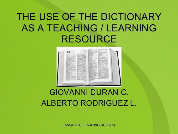 THE USE OF THE DICTIONARY AS A TEACHING / LEARNING RESOURCE PRESENTERS: GIOVANNI DURAN C. ALBERTO RODRIGUEZ L.