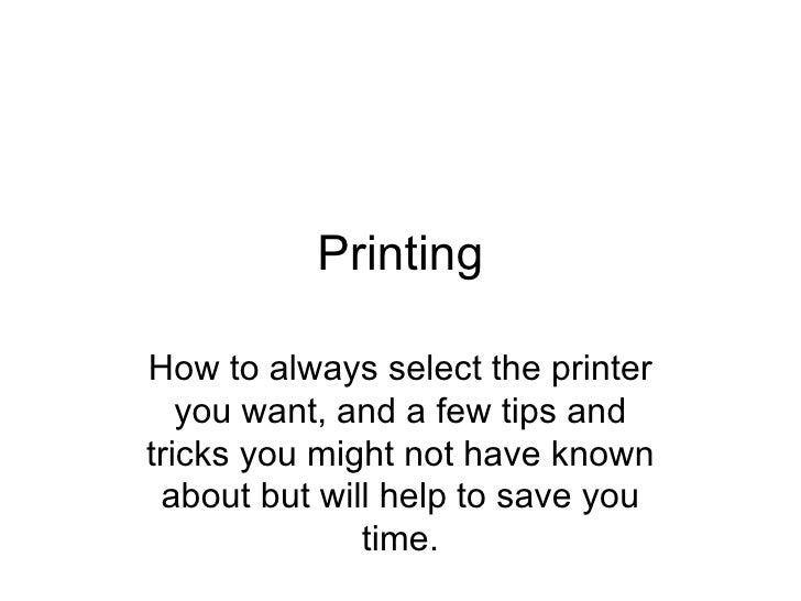 Printing How to always select the printer you want, and a few tips and tricks you might not have known about but will help...