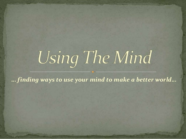 … finding ways to use your mind to make a better world…