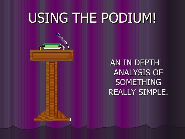 USING THE PODIUM! <ul><li>AN IN DEPTH ANALYSIS OF SOMETHING REALLY SIMPLE. </li></ul>