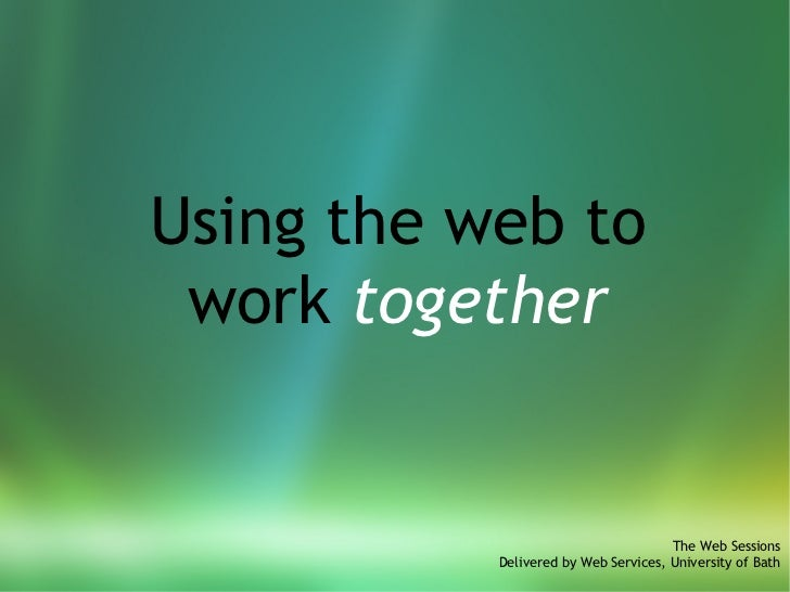 Using the web to work  together The Web Sessions Delivered by Web Services, University of Bath
