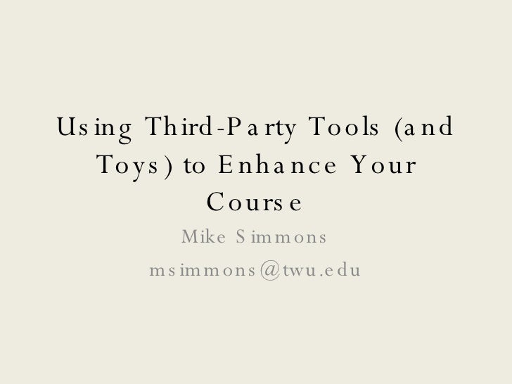 Using Third-Party Tools (and Toys) to Enhance Your Course Mike Simmons [email_address]