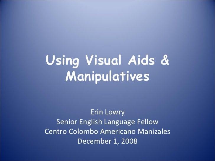 Using Visual Aids & Manipulatives Erin Lowry Senior English Language Fellow Centro Colombo Americano Manizales December 1,...