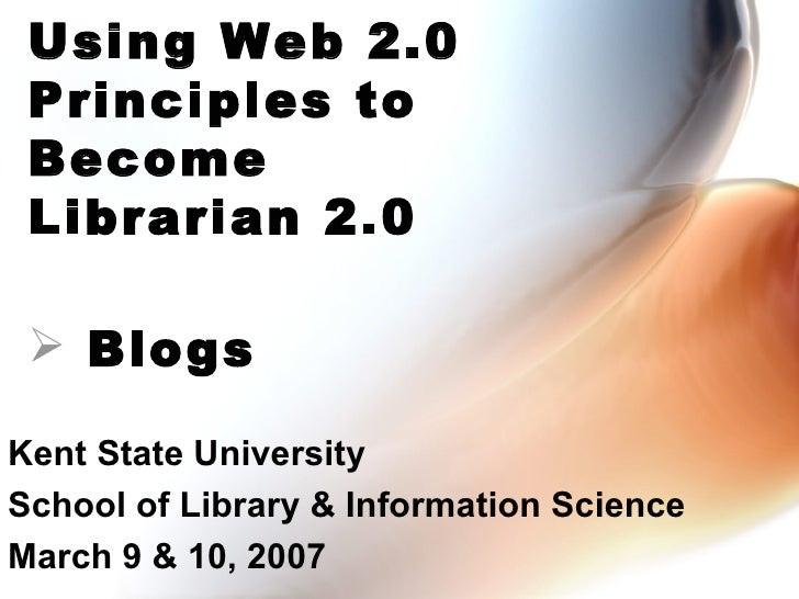Kent State University School of Library & Information Science March 9 & 10, 2007 Using Web 2.0 Principles to Become Librar...