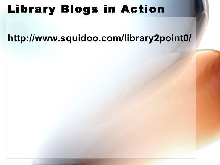 Library Blogs in Action <ul><li>http://www.squidoo.com/library2point0/ </li></ul>