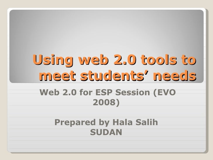 Using web 2.0 tools to meet students' needs Web 2.0 for ESP Session (EVO 2008) Prepared by Hala Salih SUDAN