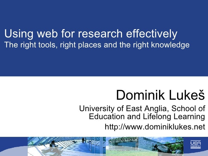 Using web for research effectively The right tools, right places and the right knowledge Dominik Luke š University of East...