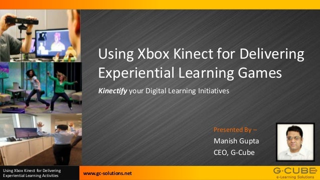 Using Xbox Kinect for Delivering Experiential Learning Games Kinectify your Digital Learning Initiatives  Presented By –  ...