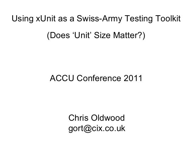 Using xUnit as a Swiss-Army Testing Toolkit (Does 'Unit' Size Matter?) ACCU Conference 2011 Chris Oldwood gort@cix.co.uk
