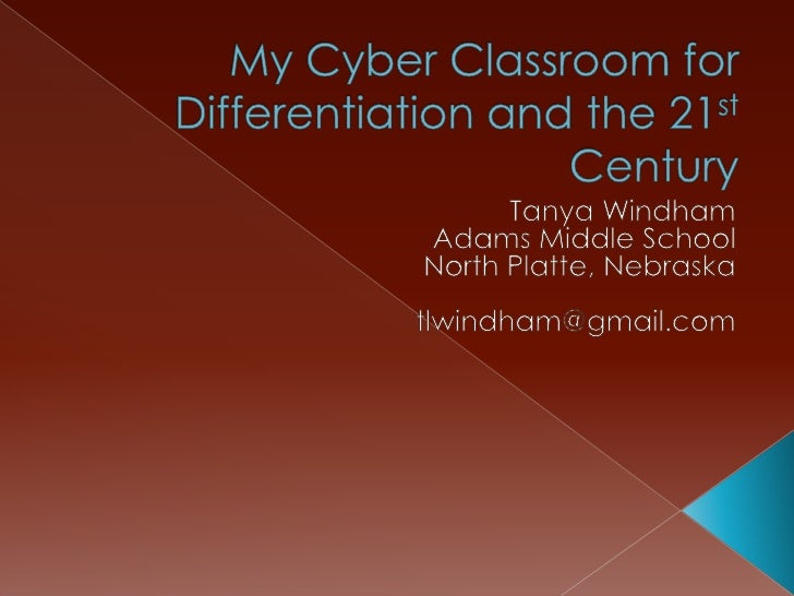 My Cyber Classroom for Differentiation and the 21st Century<br />Tanya Windham<br />Adams Middle School<br />North Platte,...