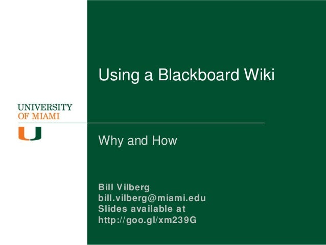 Using a Blackboard Wiki Why and How Bill Vilberg bill.vilberg@miami.edu Slides available at http://goo.gl/xm239G