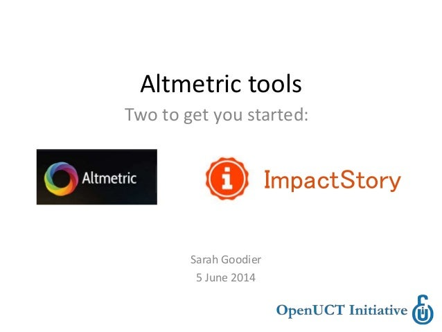 Altmetric tools Two to get you started: ImpactStory Sarah Goodier 5 June 2014