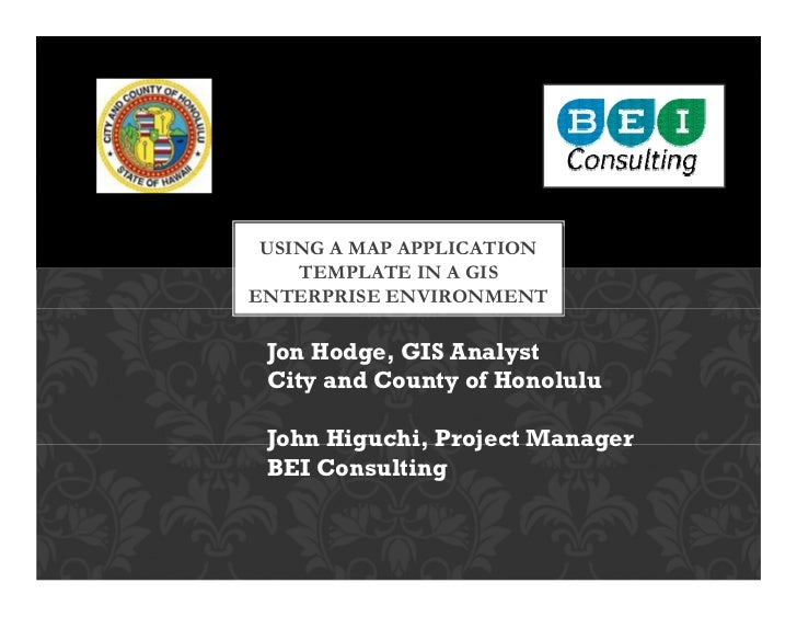 USING A MAP APPLICATION    TEMPLATE IN A GISENTERPRISE ENVIRONMENT Jon Hodge, GIS Analyst City and County of Honolulu John...