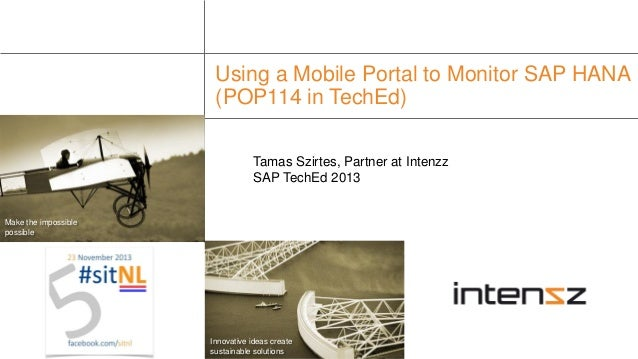 Using a Mobile Portal to Monitor SAP HANA (POP114 in TechEd) Tamas Szirtes, Partner at Intenzz SAP TechEd 2013  Make the i...