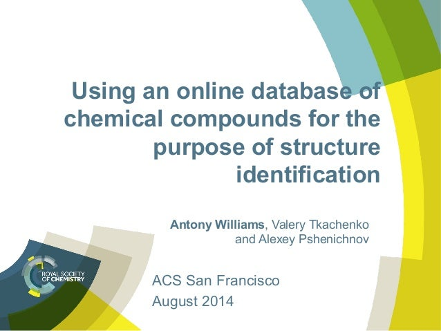 Using an online database of chemical compounds for the purpose of structure identification Antony Williams, Valery Tkachen...