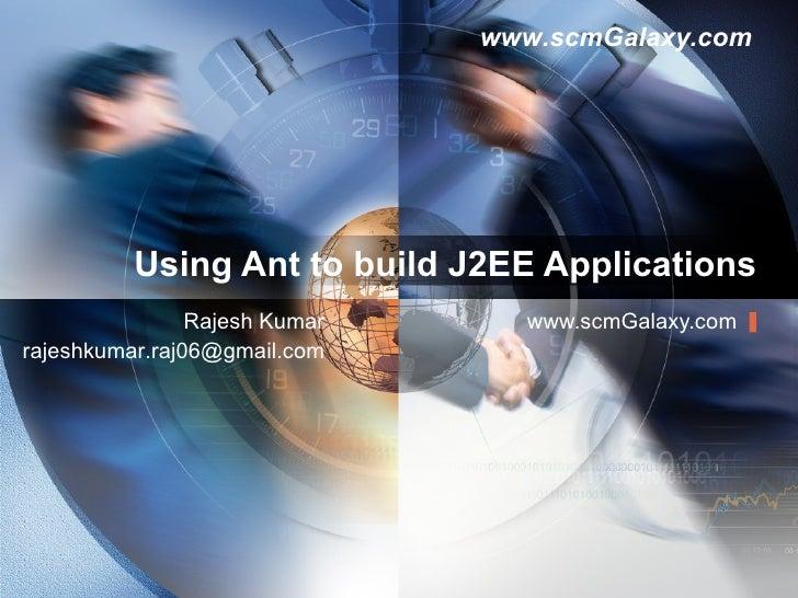 Using Ant to build J2EE Applications www.scmGalaxy.com Rajesh Kumar [email_address]