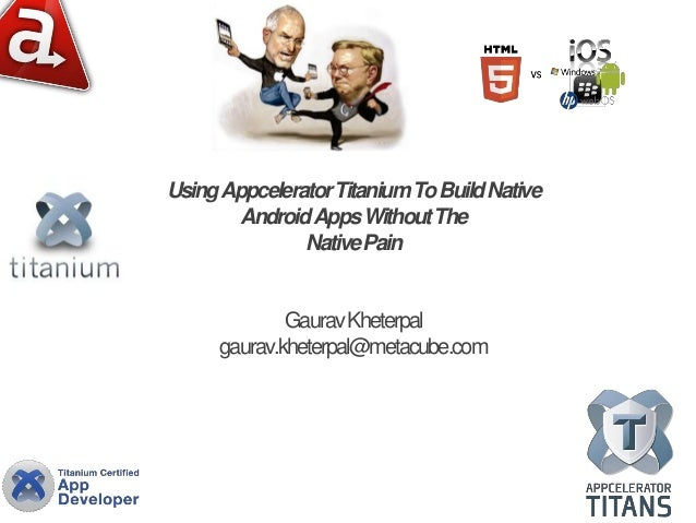 Using AppceleratorTitanium To Build Native        Android Apps Without The               Native Pain             Gaurav Kh...